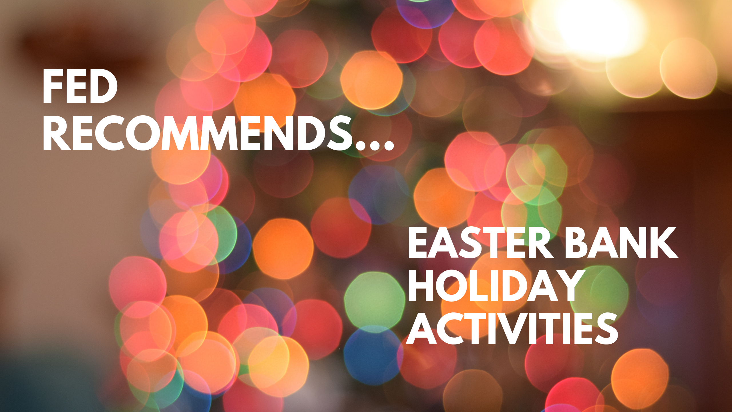 Fed recommends... Easter Bank Holiday Activities